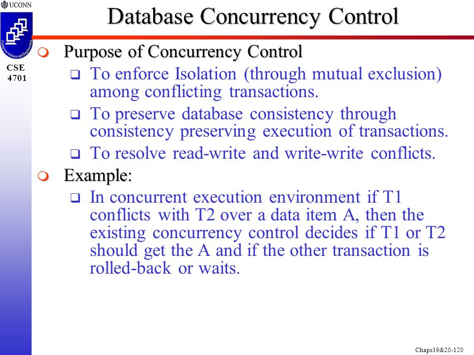 Chaps19&20-120 CSE 4701 Database Concurrency Control  Purpose of Concurrency Control  To enforce Isolation (through mutual exclusion) among conflicting transactions.