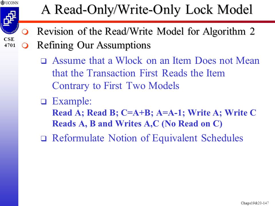 Chaps19&20-147 CSE 4701 A Read-Only/Write-Only Lock Model  Revision of the Read/Write Model for Algorithm 2  Refining Our Assumptions  Assume that a Wlock on an Item Does not Mean that the Transaction First Reads the Item Contrary to First Two Models  Example: Read A; Read B; C=A+B; A=A-1; Write A; Write C Reads A, B and Writes A,C (No Read on C)  Reformulate Notion of Equivalent Schedules