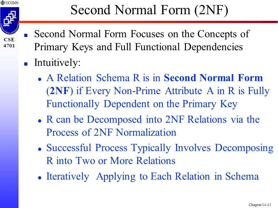 CSE 4701 Chapter 14-15 Second Normal Form (2NF) n Second Normal Form Focuses on the Concepts of Primary Keys and Full Functional Dependencies n Intuitively: l A Relation Schema R is in Second Normal Form (2NF) if Every Non-Prime Attribute A in R is Fully Functionally Dependent on the Primary Key l R can be Decomposed into 2NF Relations via the Process of 2NF Normalization l Successful Process Typically Involves Decomposing R into Two or More Relations l Iteratively Applying to Each Relation in Schema