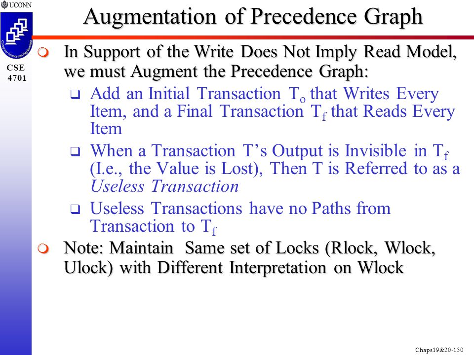 Chaps19&20-150 CSE 4701 Augmentation of Precedence Graph  In Support of the Write Does Not Imply Read Model, we must Augment the Precedence Graph:  Add an Initial Transaction T o that Writes Every Item, and a Final Transaction T f that Reads Every Item  When a Transaction T's Output is Invisible in T f (I.e., the Value is Lost), Then T is Referred to as a Useless Transaction  Useless Transactions have no Paths from Transaction to T f  Note: Maintain Same set of Locks (Rlock, Wlock, Ulock) with Different Interpretation on Wlock