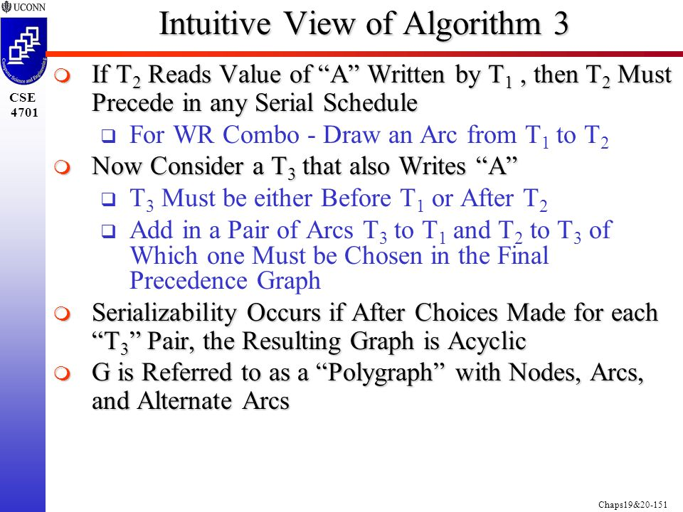 Chaps19&20-151 CSE 4701 Intuitive View of Algorithm 3  If T 2 Reads Value of A Written by T 1, then T 2 Must Precede in any Serial Schedule  For WR Combo - Draw an Arc from T 1 to T 2  Now Consider a T 3 that also Writes A  T 3 Must be either Before T 1 or After T 2  Add in a Pair of Arcs T 3 to T 1 and T 2 to T 3 of Which one Must be Chosen in the Final Precedence Graph  Serializability Occurs if After Choices Made for each T 3 Pair, the Resulting Graph is Acyclic  G is Referred to as a Polygraph with Nodes, Arcs, and Alternate Arcs