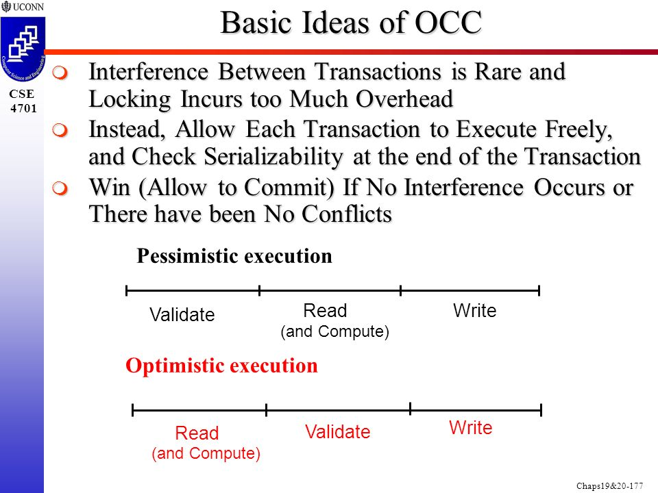 Chaps19&20-177 CSE 4701 Basic Ideas of OCC  Interference Between Transactions is Rare and Locking Incurs too Much Overhead  Instead, Allow Each Transaction to Execute Freely, and Check Serializability at the end of the Transaction  Win (Allow to Commit) If No Interference Occurs or There have been No Conflicts Pessimistic execution Optimistic execution Validate Read (and Compute) Write Validate Read Write (and Compute)