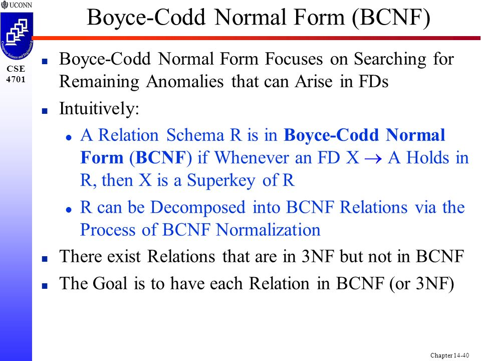 CSE 4701 Chapter 14-40 Boyce-Codd Normal Form (BCNF) n Boyce-Codd Normal Form Focuses on Searching for Remaining Anomalies that can Arise in FDs n Intuitively: A Relation Schema R is in Boyce-Codd Normal Form (BCNF) if Whenever an FD X  A Holds in R, then X is a Superkey of R l R can be Decomposed into BCNF Relations via the Process of BCNF Normalization n There exist Relations that are in 3NF but not in BCNF n The Goal is to have each Relation in BCNF (or 3NF)