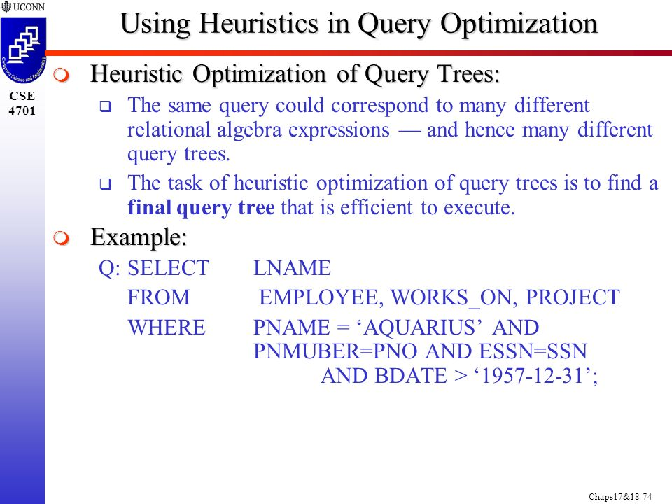 Chaps17&18-74 CSE 4701 Using Heuristics in Query Optimization  Heuristic Optimization of Query Trees:  The same query could correspond to many different relational algebra expressions — and hence many different query trees.