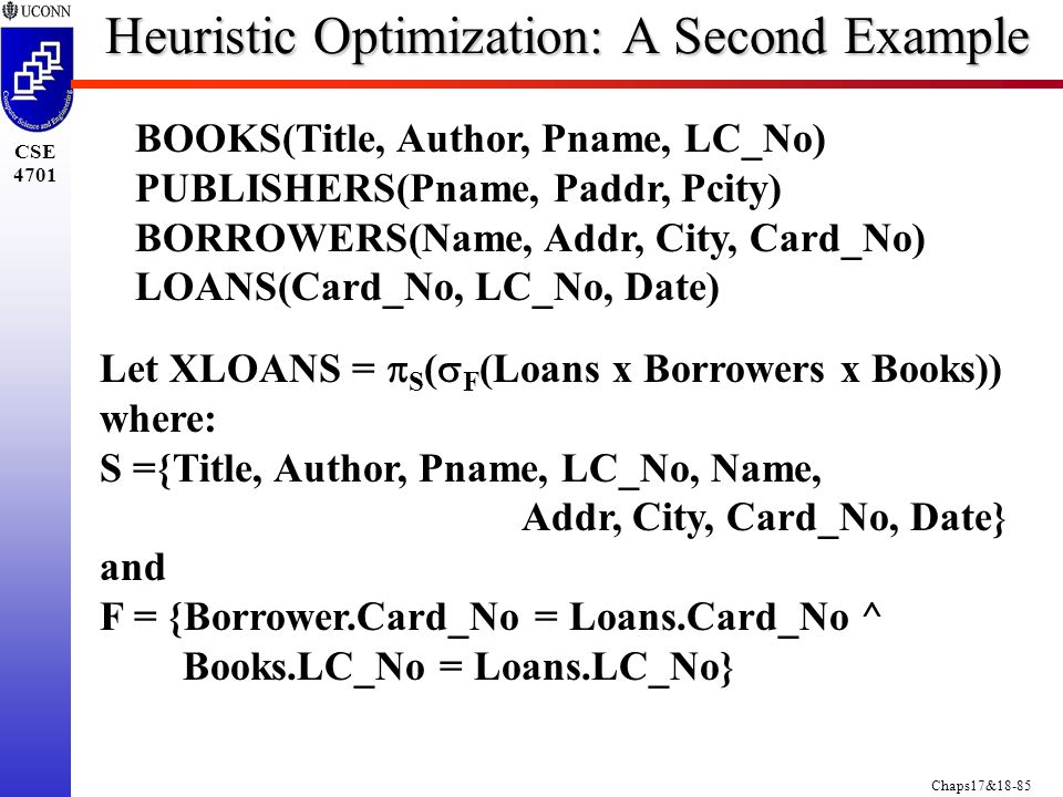 Chaps17&18-85 CSE 4701 BOOKS(Title, Author, Pname, LC_No) PUBLISHERS(Pname, Paddr, Pcity) BORROWERS(Name, Addr, City, Card_No) LOANS(Card_No, LC_No, Date) Let XLOANS =  S (  F (Loans x Borrowers x Books)) where: S ={Title, Author, Pname, LC_No, Name, Addr, City, Card_No, Date} and F = {Borrower.Card_No = Loans.Card_No ^ Books.LC_No = Loans.LC_No} Heuristic Optimization: A Second Example