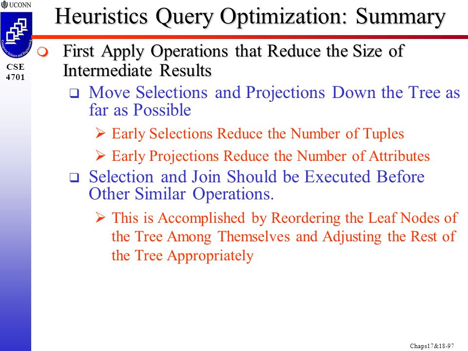 Chaps17&18-97 CSE 4701 Heuristics Query Optimization: Summary  First Apply Operations that Reduce the Size of Intermediate Results  Move Selections and Projections Down the Tree as far as Possible  Early Selections Reduce the Number of Tuples  Early Projections Reduce the Number of Attributes  Selection and Join Should be Executed Before Other Similar Operations.