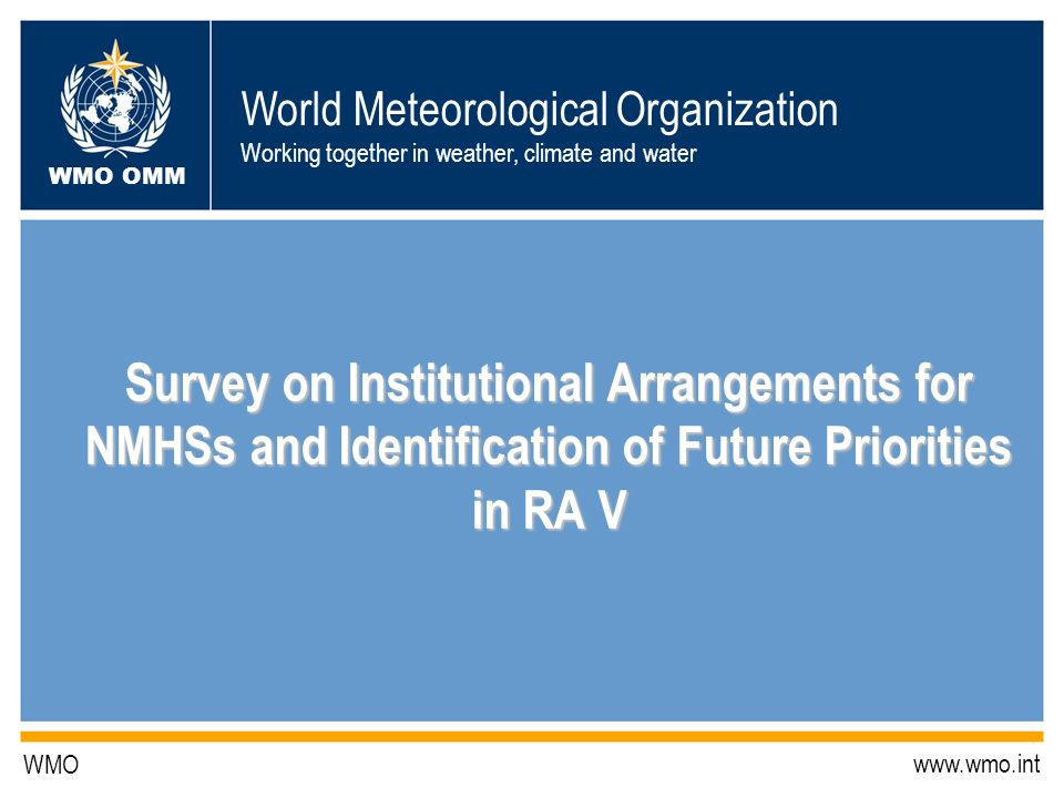 World Meteorological Organization Working together in weather, climate and water WMO OMM WMO   Survey on Institutional Arrangements for NMHSs and Identification of Future Priorities in RA V Survey on Institutional Arrangements for NMHSs and Identification of Future Priorities in RA V
