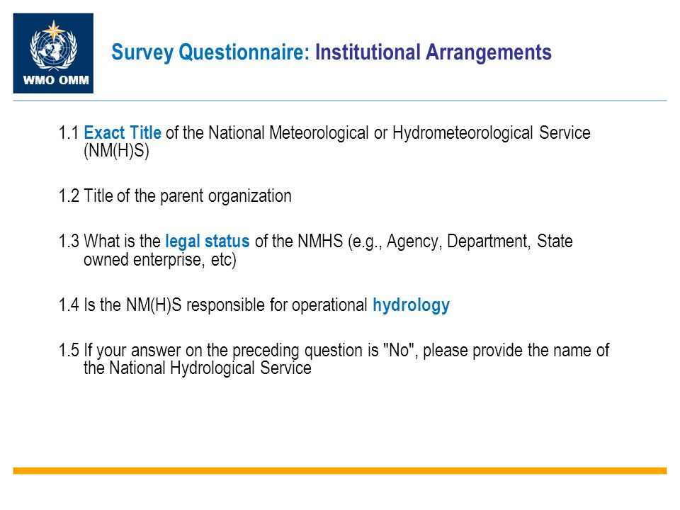 WMO OMM Survey Questionnaire: Institutional Arrangements 1.1 Exact Title of the National Meteorological or Hydrometeorological Service (NM(H)S) 1.2 Title of the parent organization 1.3 What is the legal status of the NMHS (e.g., Agency, Department, State owned enterprise, etc) 1.4 Is the NM(H)S responsible for operational hydrology 1.5 If your answer on the preceding question is No , please provide the name of the National Hydrological Service