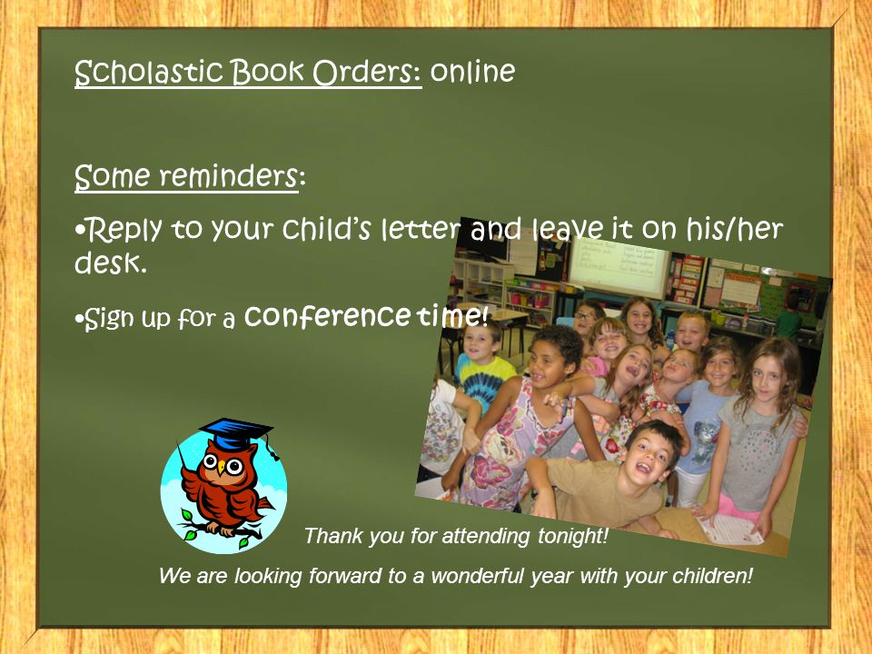 Scholastic Book Orders: online Some reminders: Reply to your child's letter and leave it on his/her desk.