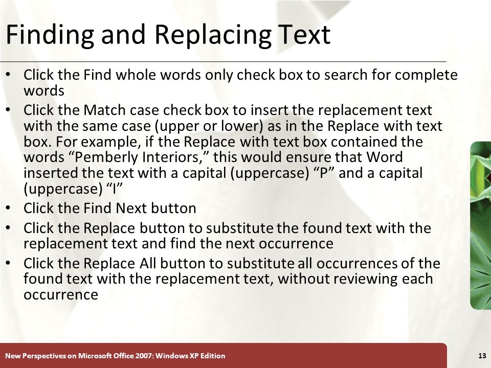 XP New Perspectives on Microsoft Office 2007: Windows XP Edition13 Finding and Replacing Text Click the Find whole words only check box to search for complete words Click the Match case check box to insert the replacement text with the same case (upper or lower) as in the Replace with text box.