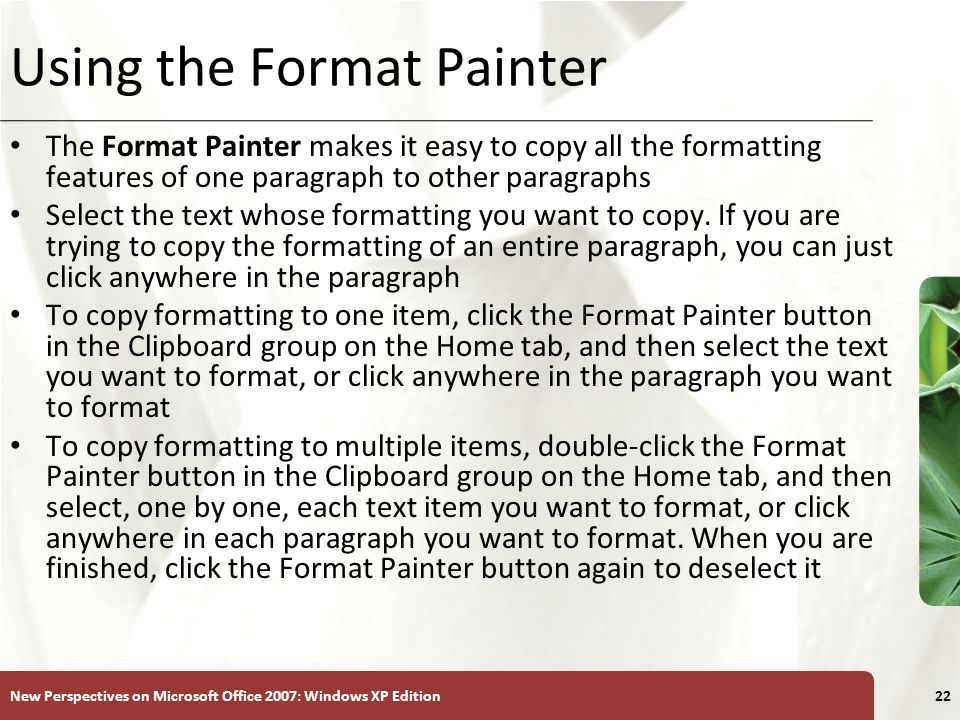 XP New Perspectives on Microsoft Office 2007: Windows XP Edition22 Using the Format Painter The Format Painter makes it easy to copy all the formatting features of one paragraph to other paragraphs Select the text whose formatting you want to copy.