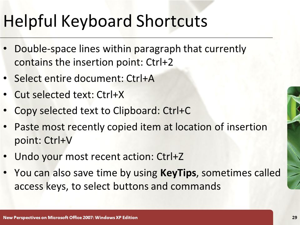 XP New Perspectives on Microsoft Office 2007: Windows XP Edition29 Helpful Keyboard Shortcuts Double-space lines within paragraph that currently contains the insertion point: Ctrl+2 Select entire document: Ctrl+A Cut selected text: Ctrl+X Copy selected text to Clipboard: Ctrl+C Paste most recently copied item at location of insertion point: Ctrl+V Undo your most recent action: Ctrl+Z You can also save time by using KeyTips, sometimes called access keys, to select buttons and commands