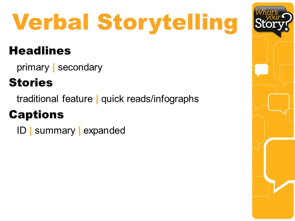Verbal Storytelling Headlines primary | secondary Stories traditional feature | quick reads/infographs Captions ID | summary | expanded