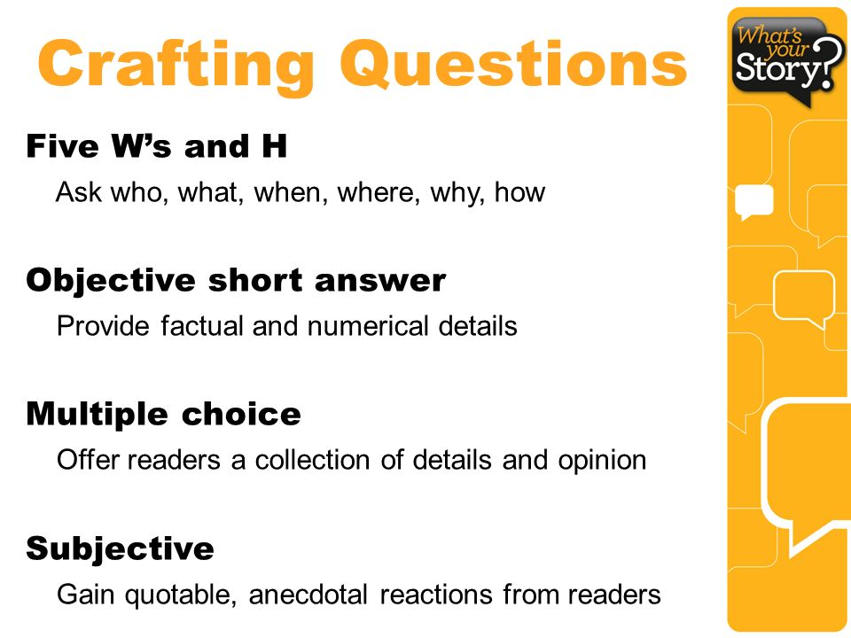 Crafting Questions Five W's and H Ask who, what, when, where, why, how Objective short answer Provide factual and numerical details Multiple choice Offer readers a collection of details and opinion Subjective Gain quotable, anecdotal reactions from readers