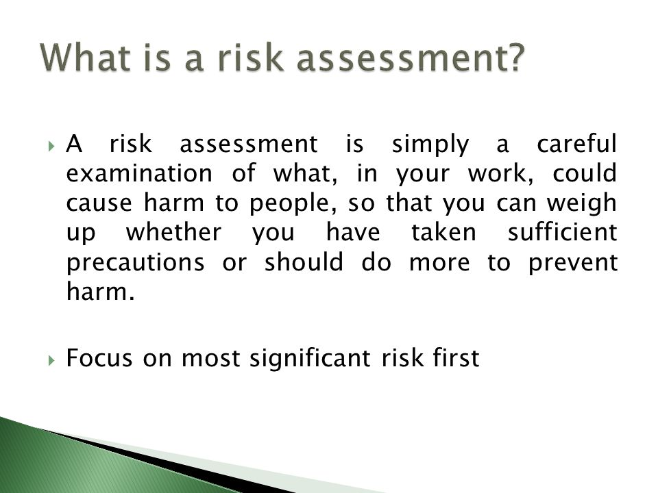  A risk assessment is simply a careful examination of what, in your work, could cause harm to people, so that you can weigh up whether you have taken sufficient precautions or should do more to prevent harm.