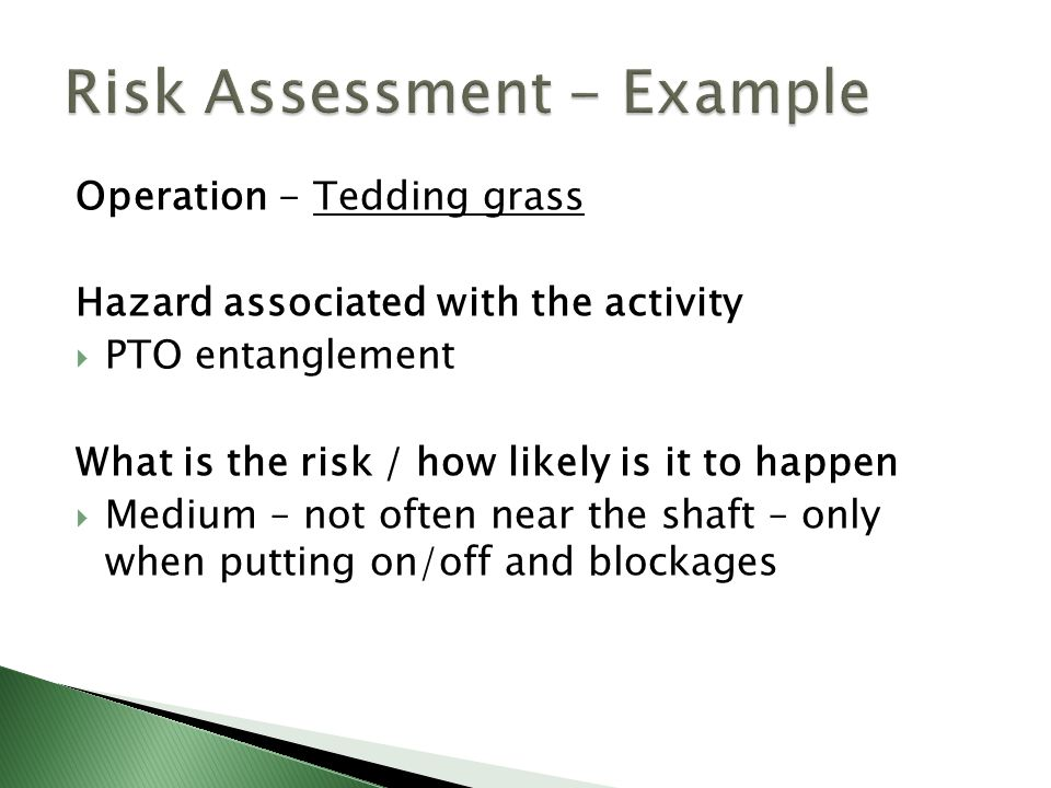 Operation - Tedding grass Hazard associated with the activity  PTO entanglement What is the risk / how likely is it to happen  Medium – not often near the shaft – only when putting on/off and blockages