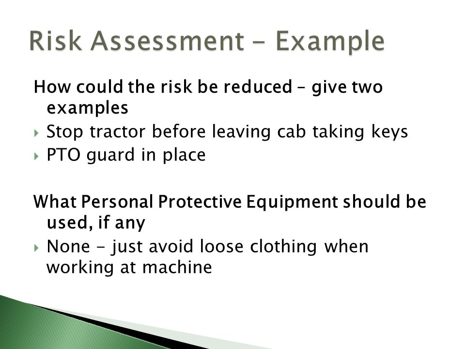 How could the risk be reduced – give two examples  Stop tractor before leaving cab taking keys  PTO guard in place What Personal Protective Equipment should be used, if any  None - just avoid loose clothing when working at machine