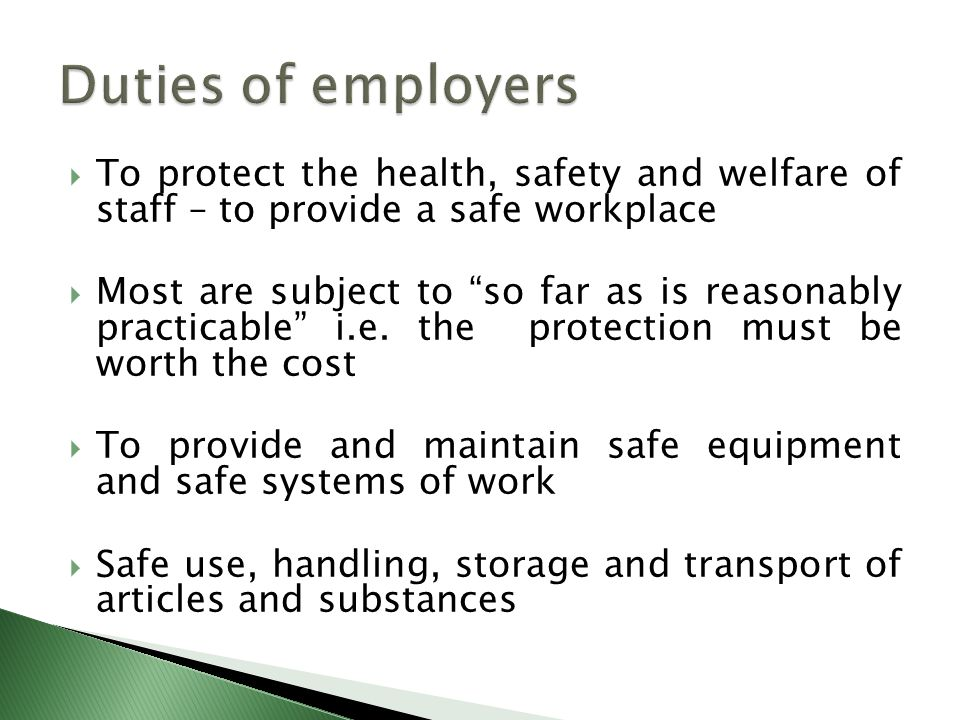  To protect the health, safety and welfare of staff – to provide a safe workplace  Most are subject to so far as is reasonably practicable i.e.