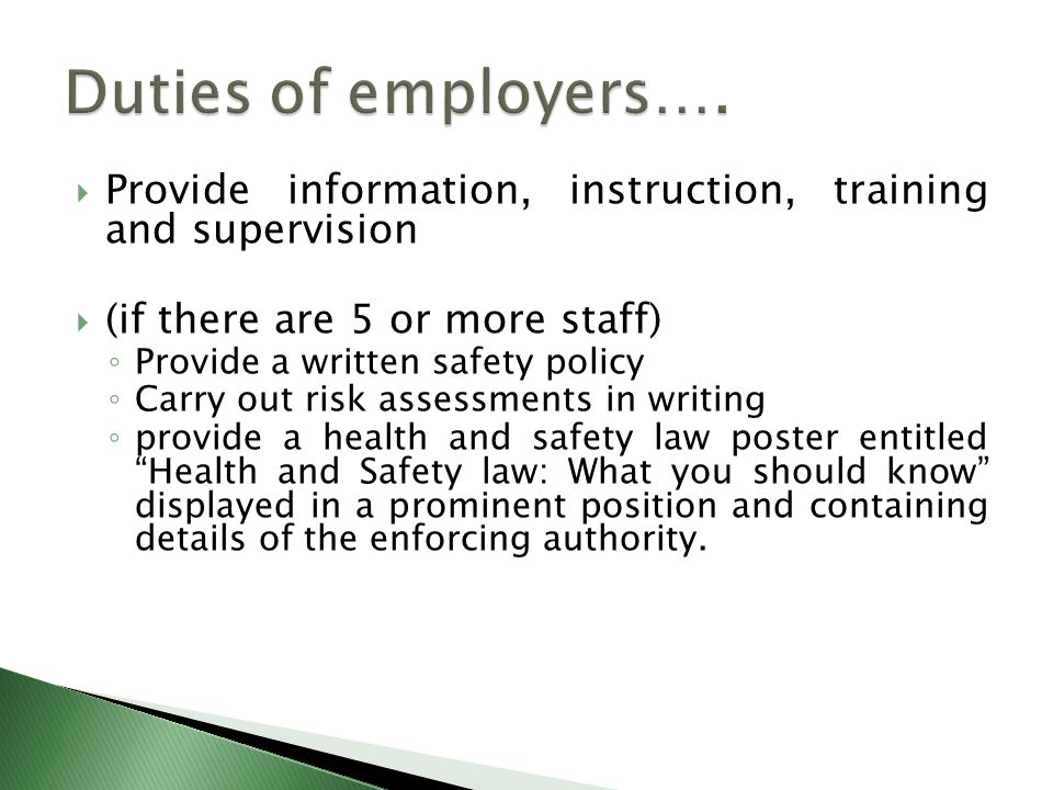  Provide information, instruction, training and supervision  (if there are 5 or more staff) ◦ Provide a written safety policy ◦ Carry out risk assessments in writing ◦ provide a health and safety law poster entitled Health and Safety law: What you should know displayed in a prominent position and containing details of the enforcing authority.