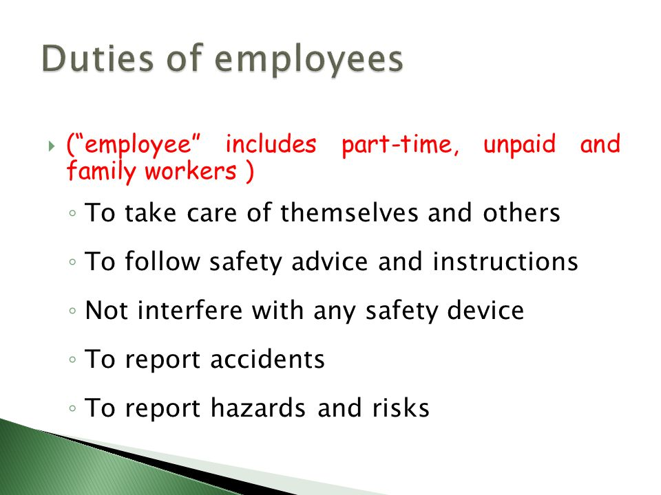  ( employee includes part-time, unpaid and family workers ) ◦ To take care of themselves and others ◦ To follow safety advice and instructions ◦ Not interfere with any safety device ◦ To report accidents ◦ To report hazards and risks