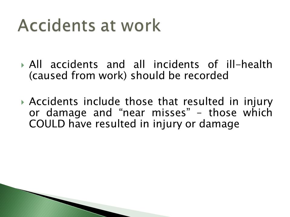  All accidents and all incidents of ill-health (caused from work) should be recorded  Accidents include those that resulted in injury or damage and near misses – those which COULD have resulted in injury or damage
