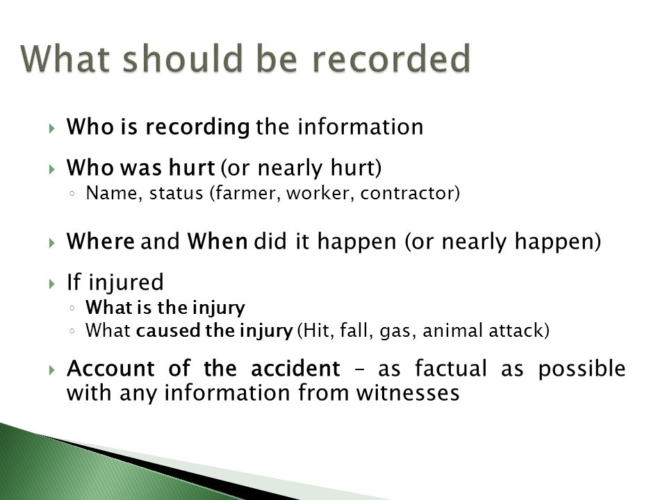  Who is recording the information  Who was hurt (or nearly hurt) ◦ Name, status (farmer, worker, contractor)  Where and When did it happen (or nearly happen)  If injured ◦ What is the injury ◦ What caused the injury (Hit, fall, gas, animal attack)  Account of the accident – as factual as possible with any information from witnesses