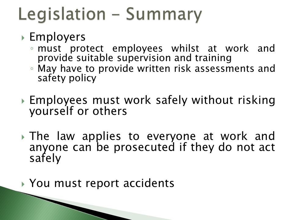  Employers ◦ must protect employees whilst at work and provide suitable supervision and training ◦ May have to provide written risk assessments and safety policy  Employees must work safely without risking yourself or others  The law applies to everyone at work and anyone can be prosecuted if they do not act safely  You must report accidents