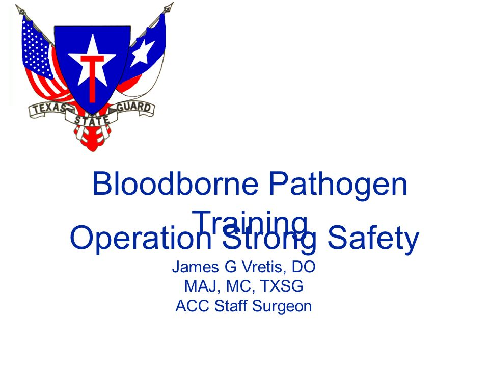 Bloodborne Pathogen Training Operation Strong Safety James G Vretis, DO MAJ, MC, TXSG ACC Staff Surgeon