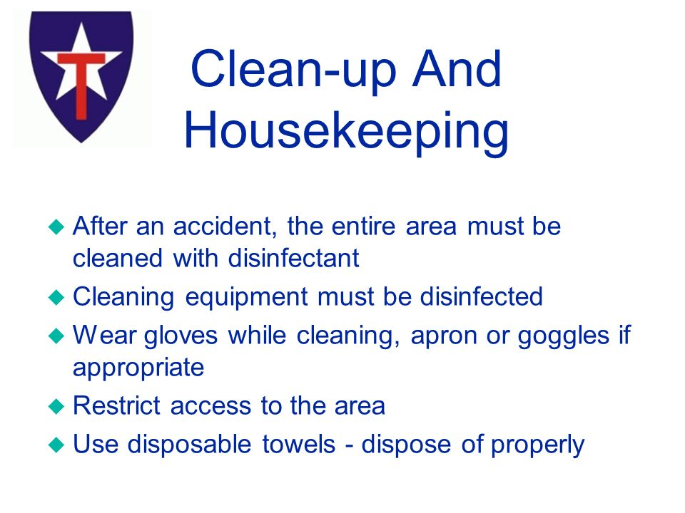 u After an accident, the entire area must be cleaned with disinfectant u Cleaning equipment must be disinfected u Wear gloves while cleaning, apron or goggles if appropriate u Restrict access to the area u Use disposable towels - dispose of properly Clean-up And Housekeeping