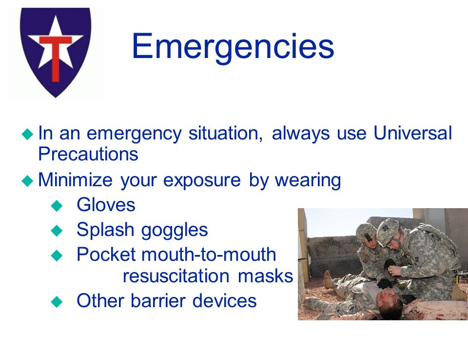Emergencies u In an emergency situation, always use Universal Precautions u Minimize your exposure by wearing u Gloves u Splash goggles u Pocket mouth-to-mouth resuscitation masks u Other barrier devices