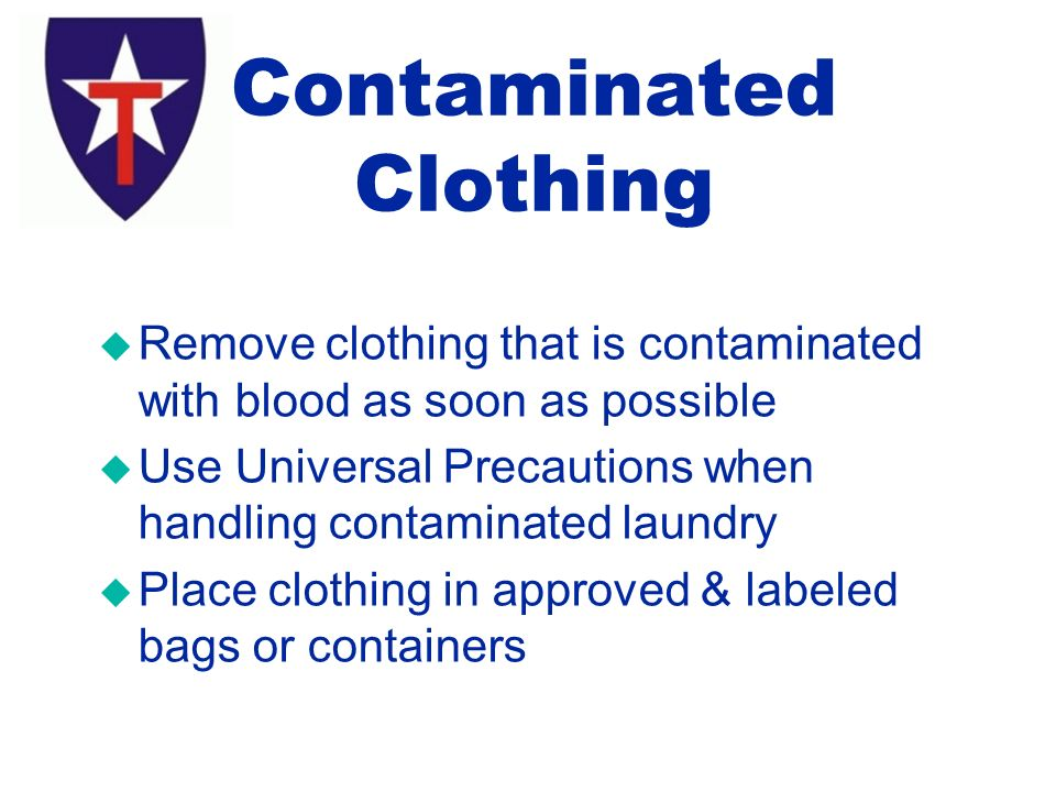 u Remove clothing that is contaminated with blood as soon as possible u Use Universal Precautions when handling contaminated laundry u Place clothing in approved & labeled bags or containers Contaminated Clothing