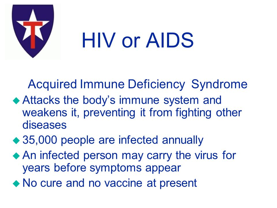 Acquired Immune Deficiency Syndrome u Attacks the body's immune system and weakens it, preventing it from fighting other diseases u 35,000 people are infected annually u An infected person may carry the virus for years before symptoms appear u No cure and no vaccine at present HIV or AIDS