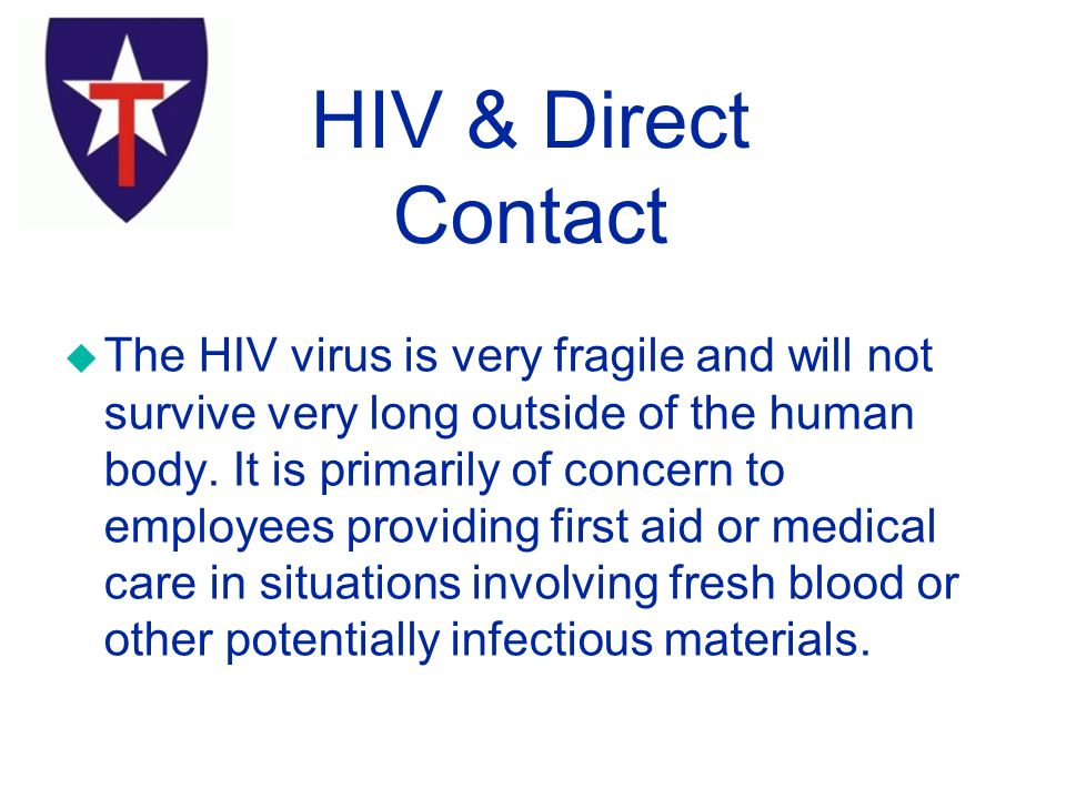 u The HIV virus is very fragile and will not survive very long outside of the human body.
