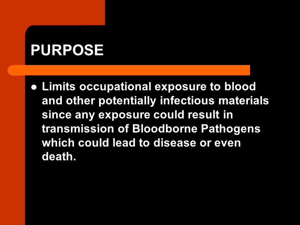 PURPOSE Limits occupational exposure to blood and other potentially infectious materials since any exposure could result in transmission of Bloodborne Pathogens which could lead to disease or even death.