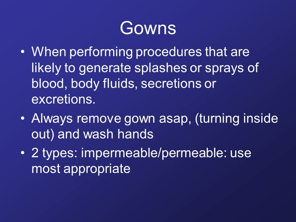 Gowns When performing procedures that are likely to generate splashes or sprays of blood, body fluids, secretions or excretions.