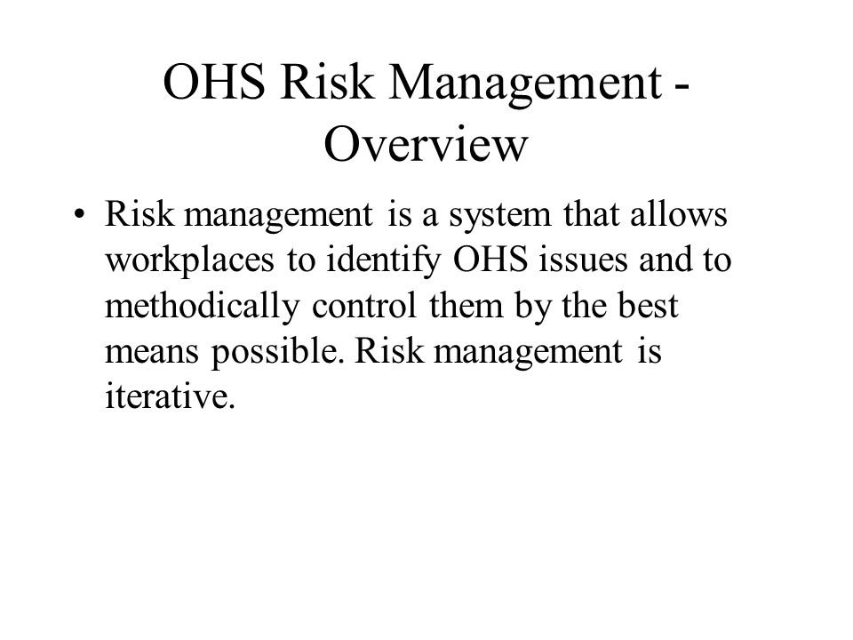 OHS Risk Management - Overview Risk management is a system that allows workplaces to identify OHS issues and to methodically control them by the best means possible.