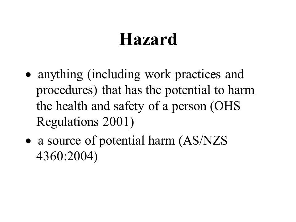 Hazard  anything (including work practices and procedures) that has the potential to harm the health and safety of a person (OHS Regulations 2001)  a source of potential harm (AS/NZS 4360:2004)