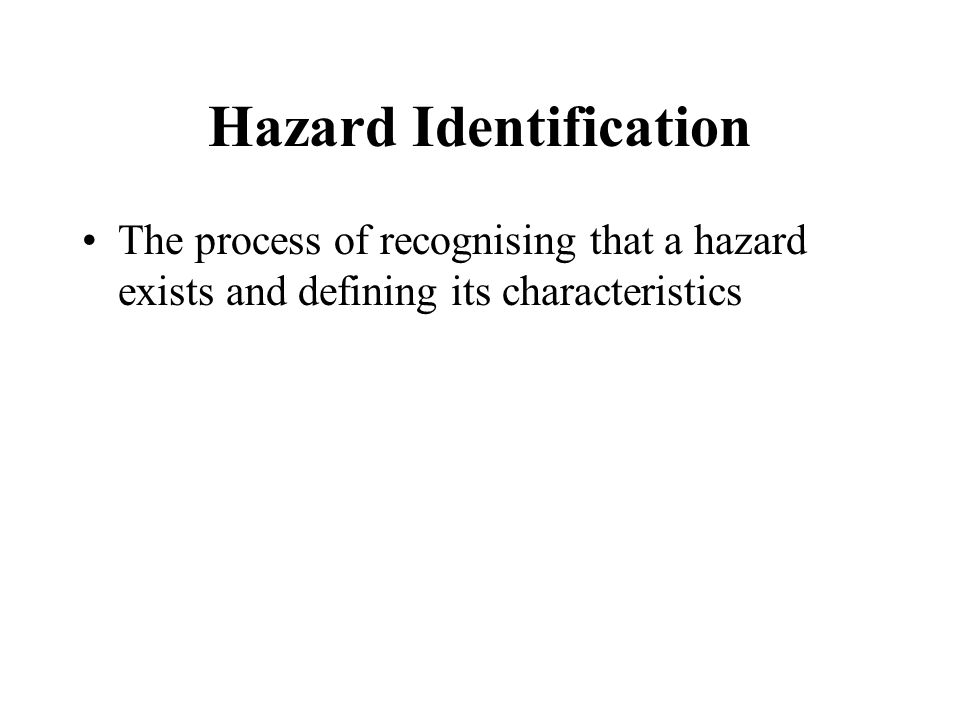 Hazard Identification The process of recognising that a hazard exists and defining its characteristics