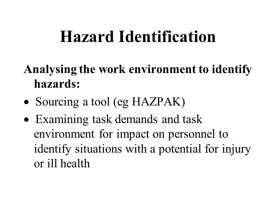 Hazard Identification Analysing the work environment to identify hazards:  Sourcing a tool (eg HAZPAK)  Examining task demands and task environment for impact on personnel to identify situations with a potential for injury or ill health