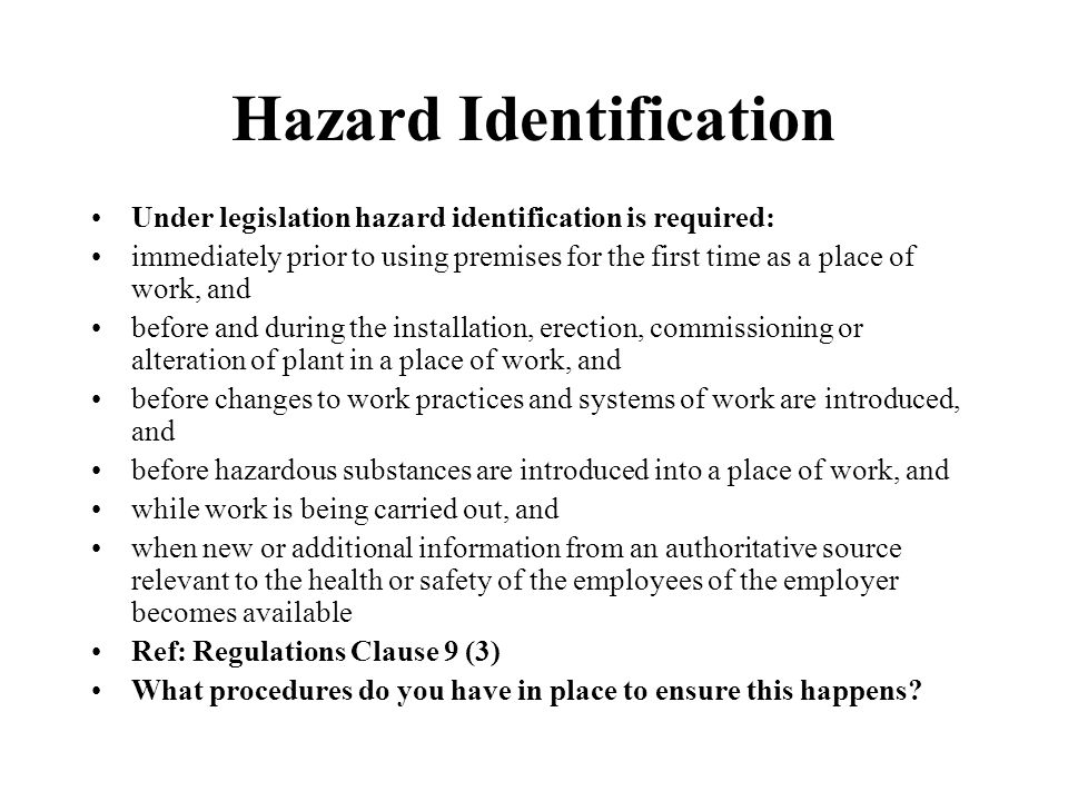 Hazard Identification Under legislation hazard identification is required: immediately prior to using premises for the first time as a place of work, and before and during the installation, erection, commissioning or alteration of plant in a place of work, and before changes to work practices and systems of work are introduced, and before hazardous substances are introduced into a place of work, and while work is being carried out, and when new or additional information from an authoritative source relevant to the health or safety of the employees of the employer becomes available Ref: Regulations Clause 9 (3) What procedures do you have in place to ensure this happens