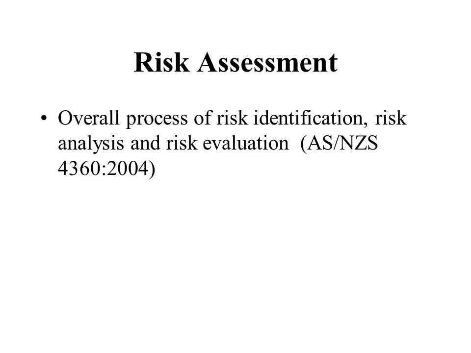 Risk Assessment Overall process of risk identification, risk analysis and risk evaluation (AS/NZS 4360:2004)