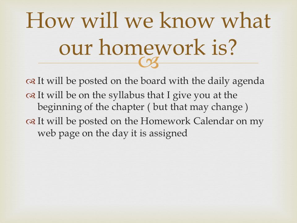   It will be posted on the board with the daily agenda  It will be on the syllabus that I give you at the beginning of the chapter ( but that may change )  It will be posted on the Homework Calendar on my web page on the day it is assigned How will we know what our homework is