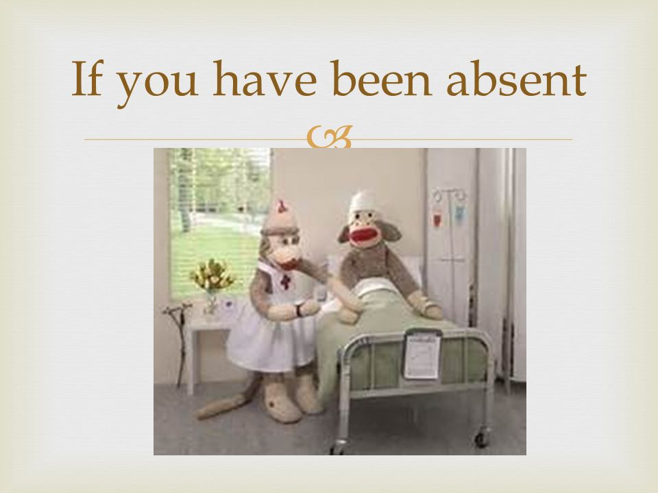  If you have been absent