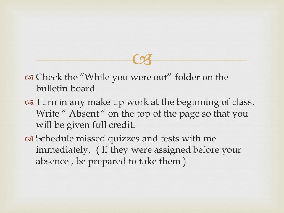   Check the While you were out folder on the bulletin board  Turn in any make up work at the beginning of class.