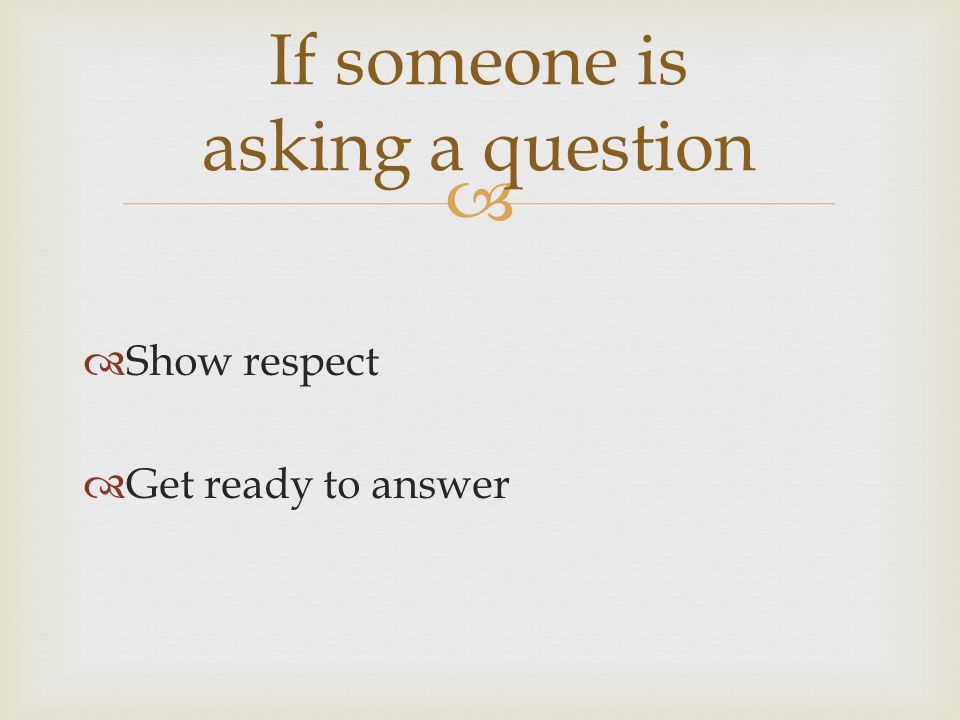   Show respect  Get ready to answer If someone is asking a question