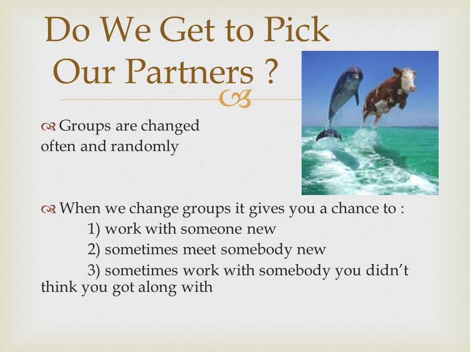   Groups are changed often and randomly  When we change groups it gives you a chance to : 1) work with someone new 2) sometimes meet somebody new 3) sometimes work with somebody you didn't think you got along with Do We Get to Pick Our Partners