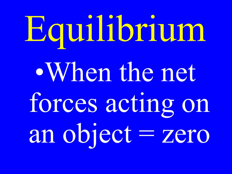 Equilibrium When the net forces acting on an object = zero