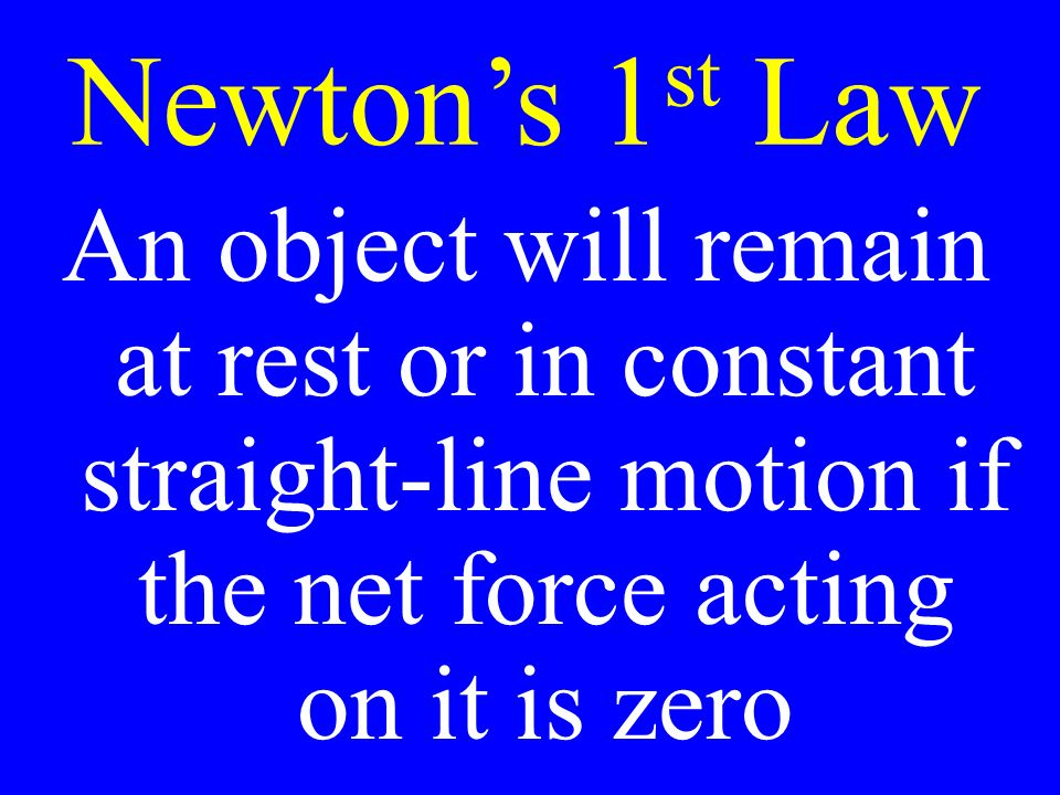 Newton's 1 st Law An object will remain at rest or in constant straight-line motion if the net force acting on it is zero