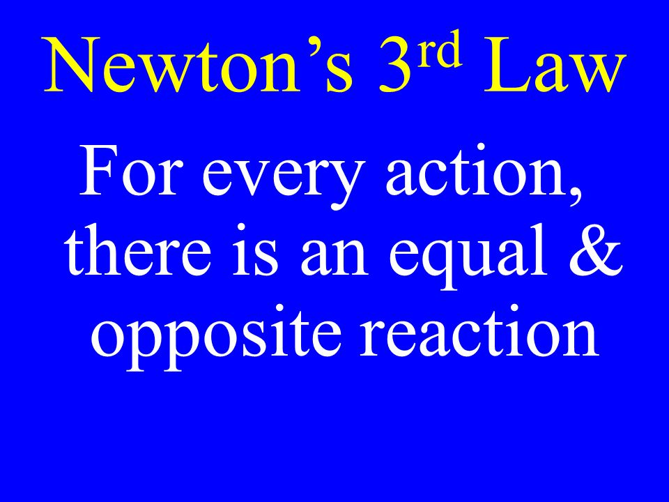 Newton's 3 rd Law For every action, there is an equal & opposite reaction