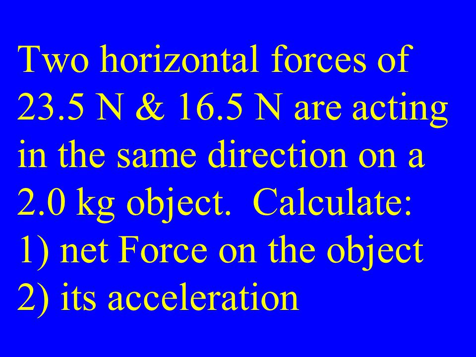 Two horizontal forces of 23.5 N & 16.5 N are acting in the same direction on a 2.0 kg object.